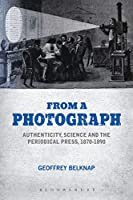 From a Photograph: Authenticity, Science, and the Periodical Press, 1870-1890