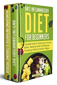 Anti-Inflammatory Diet for Beginners: The Complete Guide to Healing Your Immune System, Restoring Health and Naturally Remedying Arthritis & Chronic Fatigue by [Michaels, Jason]
