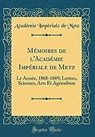 Mémoires de l'Académie Impériale de Metz: Le Année, 1868-1869; Lettres, Sciences, Arts Et Agriculture (Classic Reprint)