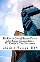 The Role of Critical Success Factors in Six Sigma Implementation: The Case of a City Government