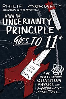 When the Uncertainty Principle Goes to 11: Or How to Explain Quantum Physics with Heavy Metal by [Moriarty, Philip]