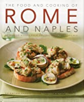 The Food and Cooking of Rome and Naples: 65 Classic Dishes from Central Italy and Sardinia