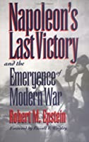 Napoleon's Last Victory and the Emergence of Modern War (Modern War Studies)