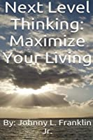 Next Level Thinking: Maximize Your Living