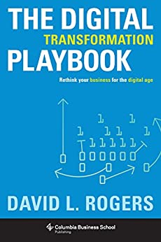 The Digital Transformation Playbook: Rethink Your Business for the Digital Age (Columbia Business School Publishing) by [Rogers, David L., Rogers, David]