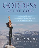 GODDESS TO THE CORE: AN INSPIRED WORKOUT TO MAXIMIZE YOUR FITNESS, BEAUTY POWER