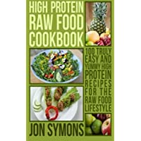 High Protein Raw Food Cookbook: 100 Truly Easy and Yummy High Protein Recipes for the Raw Food Lifestyle