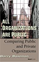 All Organizations Are Public: Comparing Public And Private Organizations