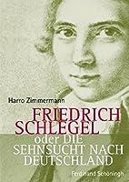 Friedrich Schlegel oder Die Sehnsucht nach Deutschland
