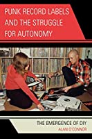 Punk Record Labels and the Struggle for Autonomy: The Emergence of D.I.Y.: The Emergence of DIY (Critical Media Studies)