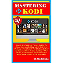 Mastering Kodi: Step By Step Guide with Pictures On How To Choose Skin, Install & Upgrade To Kodi V17.6 On Amazon Fire TV Stick, Fire TV, Mac, Android ... iPad, Installing VPN ... (English Edition)