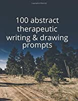 100 Abstract Therapeutic Writing and Drawing Prompts: Journal Diary Notebook Sketchbook with prompts to encourage deeply creative writing and sketching