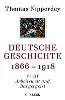 Deutsche Geschichte 1866-1918: Erster Band: Arbeitswelt und Buergergeist