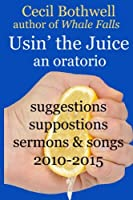 Usin' the Juice: An Oratorio: Suggestions, Suppositions, Sermons & Songs 2010-2015