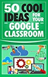 Google Classroom: 50 Cool Ideas for Your Google Classroom  (2017 Updated User Guide, Google Guide, Google Drive, Google Classrooms, Google Apps, tips and tricks) (English Edition)