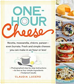 One-Hour Cheese: Ricotta, Mozzarella, Chevre, Paneer--Even Burrata. Fresh and Simple Cheeses You Can Make in an Hour or Less! by [Lucero, Claudia]