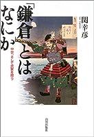 「鎌倉」とはなにか―中世を、そして武家を問う