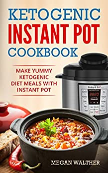 Ketogenic Instant Pot Cookbook : Make Yummy Ketogenic Diet Meals with Instant pot by [Walther, Megan ]
