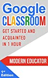 Google Classroom: Get Started and Acquainted in 1 Hr (Modern Educator - Google Classroom) (English Edition)
