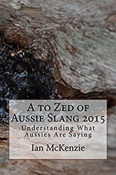 A to Zed of Aussie Slang 2015: Understanding What Aussies Are Saying by [McKenzie, Ian]