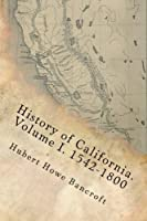 History of California. Volume I. 1542-1800 (WORKS OF HUBERT HOWE BANCROFT) (Volume 18) [並行輸入品]