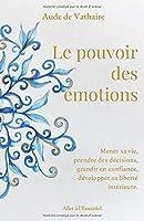Le pouvoir des émotions: Mener sa vie, prendre des décisions, grandir en confiance, développer sa liberté intérieure.