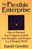 The Flexible Enterprise: How to Reinvent Your Company, Unlock Your Strengths, and Prosper in a Changing World