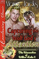 Capturing the Wolf God's Attention: Siren Publishing Everlasting Classic Manlove (Werewolves of Willow Lake)