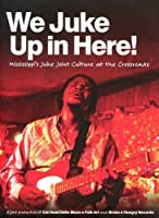 We Juke Up In Here: Mississippi's Juke Joint Culture At The Crossroads by Red Paden