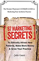 The Premier Physician's ULTIMATE GUIDE to Marketing Your Aesthetic Practice: 67 Marketing Secrets to Ethically Attract New Patients, Make More Money & Grow Your Practice