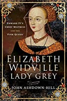 Elizabeth Widville, Lady Grey: Edward IV's Chief Mistress, and the 'Pink Queen'