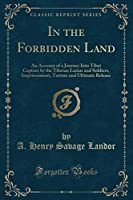 In the Forbidden Land: An Account of a Journey Into Tibet Capture by the Tibetan Lamas and Soldiers, Imprisonment, Torture and Ultimate Release (Classic Reprint)