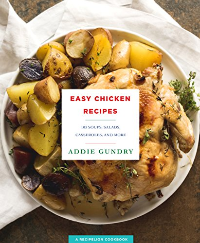 Easy Chicken Recipes: 103 Soups, Salads, Casseroles, and More