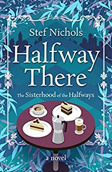 Halfway There - a novel (Sisterhood of the Halfways Book 1) by [Nichols, Stef]