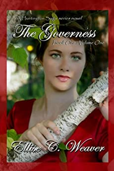 A Regency Romance: The Governess Volume One: Book One: A Sweet, Clean & Wholesome Victorian Historical Romance Novel (A Huntington Saga Series) by [Weaver, Ellise C.]