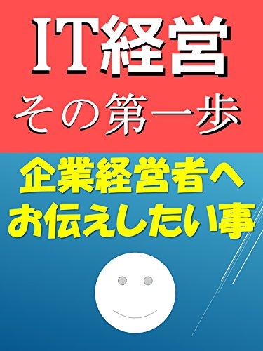 IT経営 その第一歩: 全国300万社の中堅・中小企業の皆様へ (簡単! 明瞭! 且つ 完全!?)