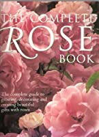 The Complete Rose Book: The Complete Guide to Growing, Decorating and Creating Beautiful Gifts with Roses