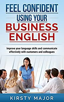 Feel confident using your business English: Improve your language skills and communicate effectively with customers and colleagues by [Major, Kirsty]