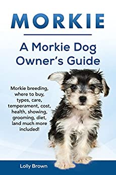 Morkie: Morkie breeding, where to buy, types, care, temperament, cost, health, showing, grooming, diet, and much more included! A Morkie Dog Owner's Guide by [Brown, Lolly]