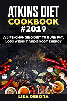 Atkins Diet Cookbook #2019: A life-changing Diet to Burn Fat, Loss Weight and Boost Energy  (Mouth Watering Recipes for Beginners and Advanced Users) by [Debora, Lisa]
