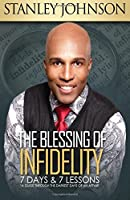 The Blessing of Infidelity: 7 Days & 7 Lessons: A Guide Through the Darkest Days of an Affair