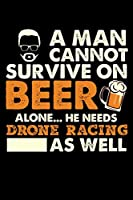 A Man Cannot Survive On Beer Alone He Needs Drone Racing As Well: Daily Journal 100 page 6 x 9 for sport lovers or beer drinkers perfect for him to jot down his ideas and notes