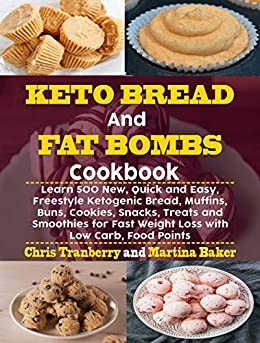 Keto Bread and Fat Bombs Cookbook: Learn 500 New, Quick and Easy, Freestyle Ketogenic Bread, Muffins, Buns, Cookies, Snacks, Treats and Smoothies for Fast Weight Loss with Low Carb, Food Points by [Tranberry, Chris, Baker, Martina]