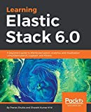 Learning Elastic Stack 6.0: A beginner's guide to distributed search, analytics, and visualization using Elasticsearch, Logstash and Kibana (English Edition)
