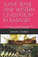 SLAVE TRADE AND WESTERN CIVILIZATION IN BADAGRY: A brief history of Human Enslavement in West Africa and in the New World (Reviewed and Reprinted)