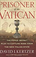 Prisoner of the Vatican: The Popes' Secret Plot to Capture Rome from the New Italian State