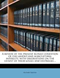 A Review of the Present Ruined Condition of the Landed and Agricultural Interests; With Observations on the Extent of Their Losses and Distresses ..