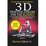 Troubleshooting Common  3D PRINTING Errors for the Elderly: A No-Fluff Guide to Diagnosing and Fixing Common 3D Printing Problems for All FDM Desktop 3D Printers
