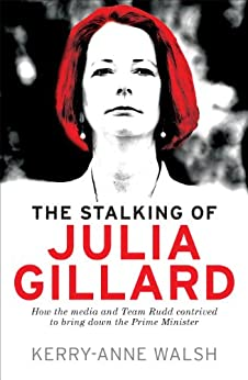 The Stalking of Julia Gillard: How the media and Team Rudd brought down the prime minister by [Walsh, Kerry-Anne]