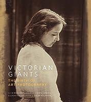 Victorian Giants: The Birth of Art Photography: Julia Margaret Cameron, Lewis Carroll, Clementina Hawarden, Oscar Rejlander (National Portrait Gallery)